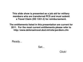 This slide show is presented as a job aid for military  members who are transferred PCS and must submit a Travel Claim D