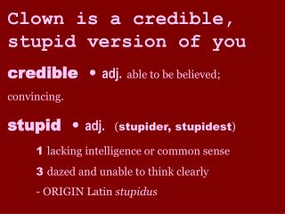 Clown is a credible, stupid version of you credible    adj. able to be believed; convincing. stupid    adj.  stupider, s