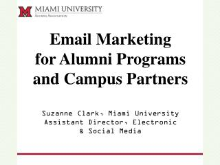 Email Marketing  for Alumni Programs  and Campus Partners Suzanne Clark, Miami University