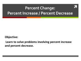 Percent Change:  Percent Increase / Percent Decrease