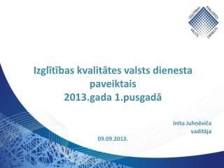 Izglītības  kvalitātes valsts dienesta  paveiktais  2013.gada 1.pusgadā Inita  Juhņēviča vadītāja