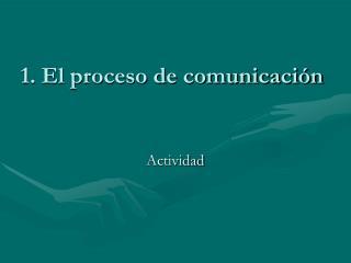 1. El proceso de comunicación