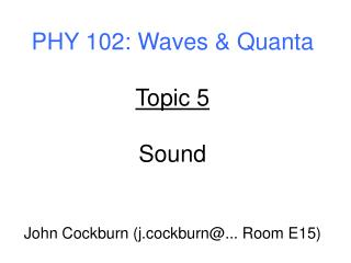 PHY 102: Waves & Quanta Topic 5 Sound John Cockburn (j.cockburn@... Room E15)