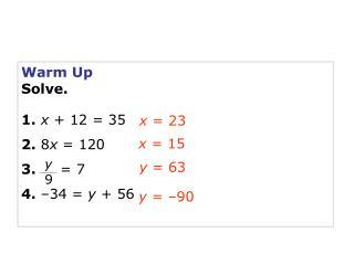 Warm Up Solve. 1. x  + 12 = 35 2.  8 x  = 120 3. = 7 4.  –34 =  y  + 56