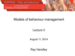 Models of  behaviour  management Lecture 3 August 11, 2014 Ray Handley