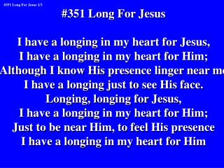 #351 Long For Jesus I have a longing in my heart for Jesus, I have a longing in my heart for Him;
