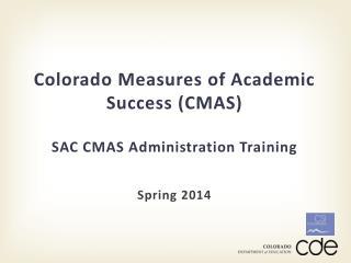 Colorado Measures of Academic Success (CMAS) SAC CMAS Administration Training