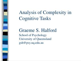 Analysis of Complexity in Cognitive Tasks   Graeme S. Halford School of Psychology University of Queensland gshpsy.uq.au