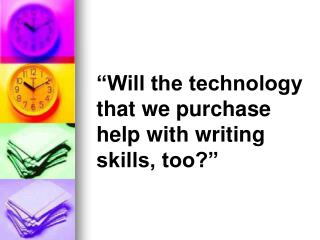"""Will the technology that we purchase help with writing skills, too?"""