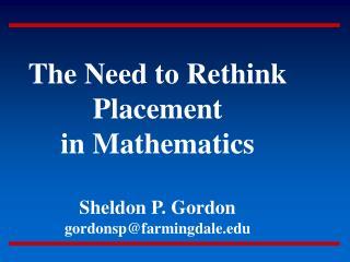 The Need to Rethink Placement in Mathematics Sheldon P. Gordon gordonsp@farmingdale