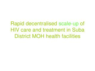 Rapid decentralised scale-up of HIV care and treatment in Suba District MOH health facilities