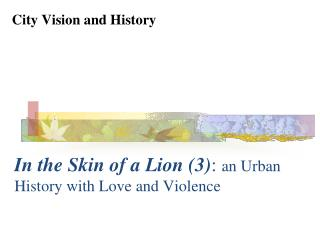 In the Skin of a Lion (3) :  an Urban History with Love and Violence