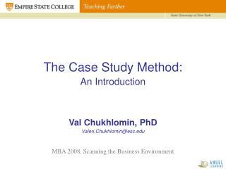 The Case Study Method: An Introduction Val Chukhlomin, PhD Valeri.Chukhlomin@esc