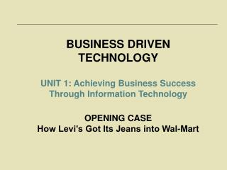 BUSINESS DRIVEN TECHNOLOGY UNIT 1: Achieving Business Success Through Information Technology