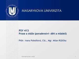 PSY 413 Praxe a stáže (poradenství- děti a mládež) PhDr. Ivana Poledňová, CSc., Mgr. Milan Růžička