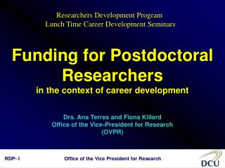 Funding for Postdoctoral Researchers in the context of career development  Drs. Ana Terres and Fiona Killard Office of t