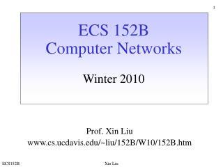 ECS 152B Computer Networks Winter 2010 Prof. Xin Liu cs.ucdavis/~liu/152B/W10/152B.htm