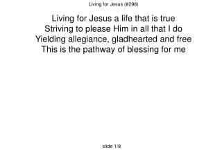Living for Jesus (#298) Living for Jesus a life that is true
