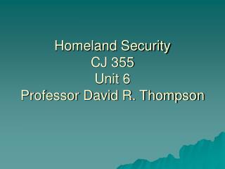 Homeland Security CJ 355 Unit 6 Professor David R. Thompson