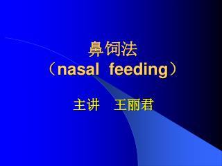 鼻饲法 ( nasal  feeding )