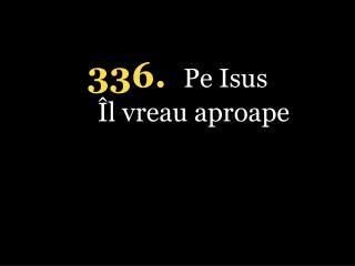 336. Pe Isus Îl vreau aproape