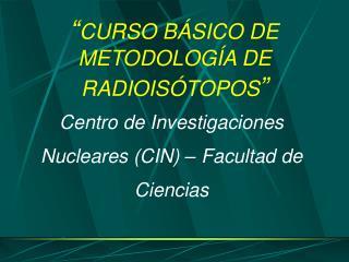 """"""" CURSO BÁSICO DE METODOLOGÍA DE RADIOISÓTOPOS """""""
