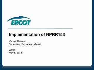 Implementation of NPRR153 Carrie Bivens Supervisor, Day-Ahead Market WMS  May 8, 2013