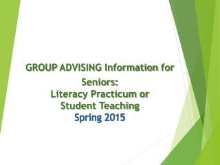 GROUP  ADVISING Information  for Seniors : Literacy Practicum or  Student Teaching Spring 2015