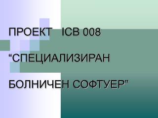 """ПРОЕКТ    ICB 008  """"СПЕЦИАЛИЗИРАН  БОЛНИЧЕН СОФТУЕР"""""""