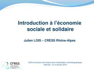Introduction à l'économie  sociale et solidaire Julien LOIS – CRESS Rhône-Alpes