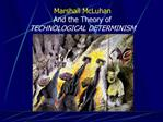 Marshall McLuhan And the Theory of TECHNOLOGICAL DETERMINISM