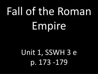 Fall of the Roman Empire Unit 1, SSWH 3 e p. 173 -179