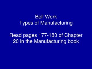 Bell Work Types of Manufacturing  Read pages 177-180 of Chapter 20 in the Manufacturing book