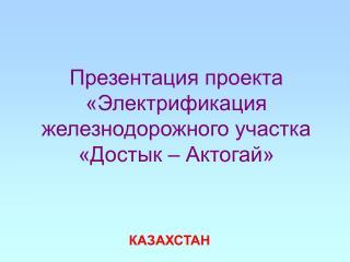 Презентация проекта «Электрификация железнодорожного участка «Достык – Актогай»