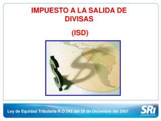 IMPUESTO A LA SALIDA DE DIVISAS  (ISD)