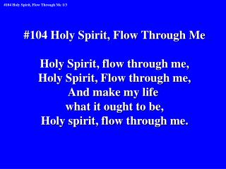 #104 Holy Spirit, Flow Through Me Holy Spirit, flow through me, Holy Spirit, Flow through me,