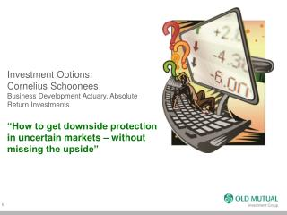 Investment Options:  Cornelius Schoonees Business Development Actuary, Absolute Return Investments   How to get downside