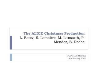 The ALICE Christmas Production L. Betev, S. Lemaitre, M. Litmaath, P. Mendez, E. Roche