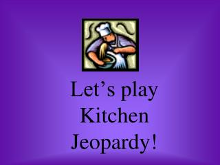 Let's play  Kitchen Jeopardy!