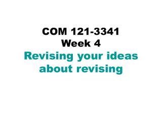 COM 121-3341 Week 4 Revising your ideas  about revising