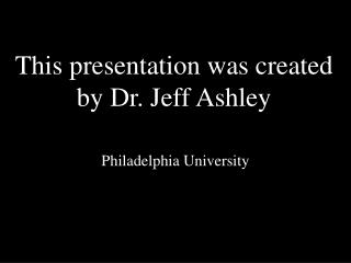 This presentation was created by Dr. Jeff Ashley