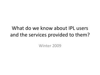 What do we know about IPL users and the services provided  to them?