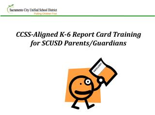 CCSS-Aligned K-6 Report Card Training  for SCUSD Parents/Guardians