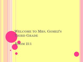 Welcome to  Mrs. Gomez�s Third  Grade Room 211