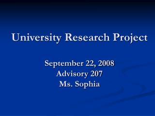 University Research Project September 22, 2008 Advisory 207 Ms. Sophia