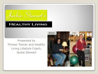 Presented by  Fitness Trainer and Healthy Living Lifestyle Coach, Jackie Stewart