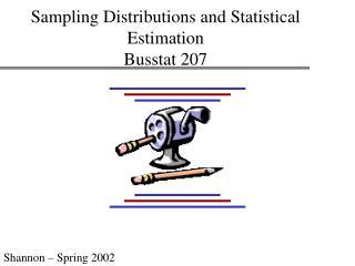 Sampling Distributions and Statistical Estimation Busstat 207
