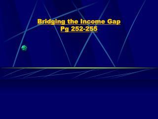 Bridging the Income Gap  Pg 252-255