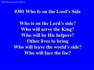 #301 Who Is on the Lord's Side Who is on the Lord's side? Who will serve the King?