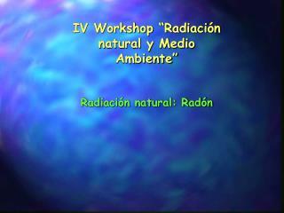 """IV Workshop """"Radiación natural y Medio Ambiente"""""""